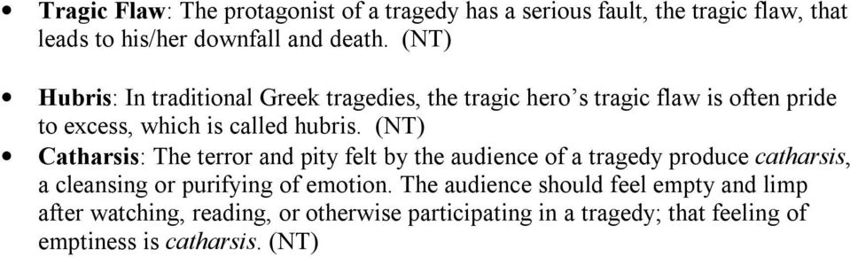 (NT) Catharsis: The terror and pity felt by the audience of a tragedy produce catharsis, a cleansing or purifying of emotion.