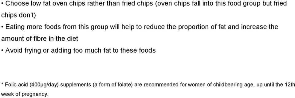 amount of fibre in the diet Avoid frying or adding too much fat to these foods * Folic acid (400µg/day)