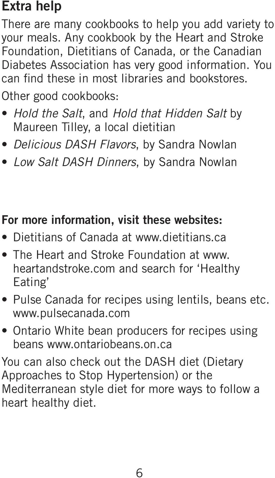 Other good cookbooks: Hold the Salt, and Hold that Hidden Salt by Maureen Tilley, a local dietitian Delicious DASH Flavors, by Sandra Nowlan Low Salt DASH Dinners, by Sandra Nowlan For more