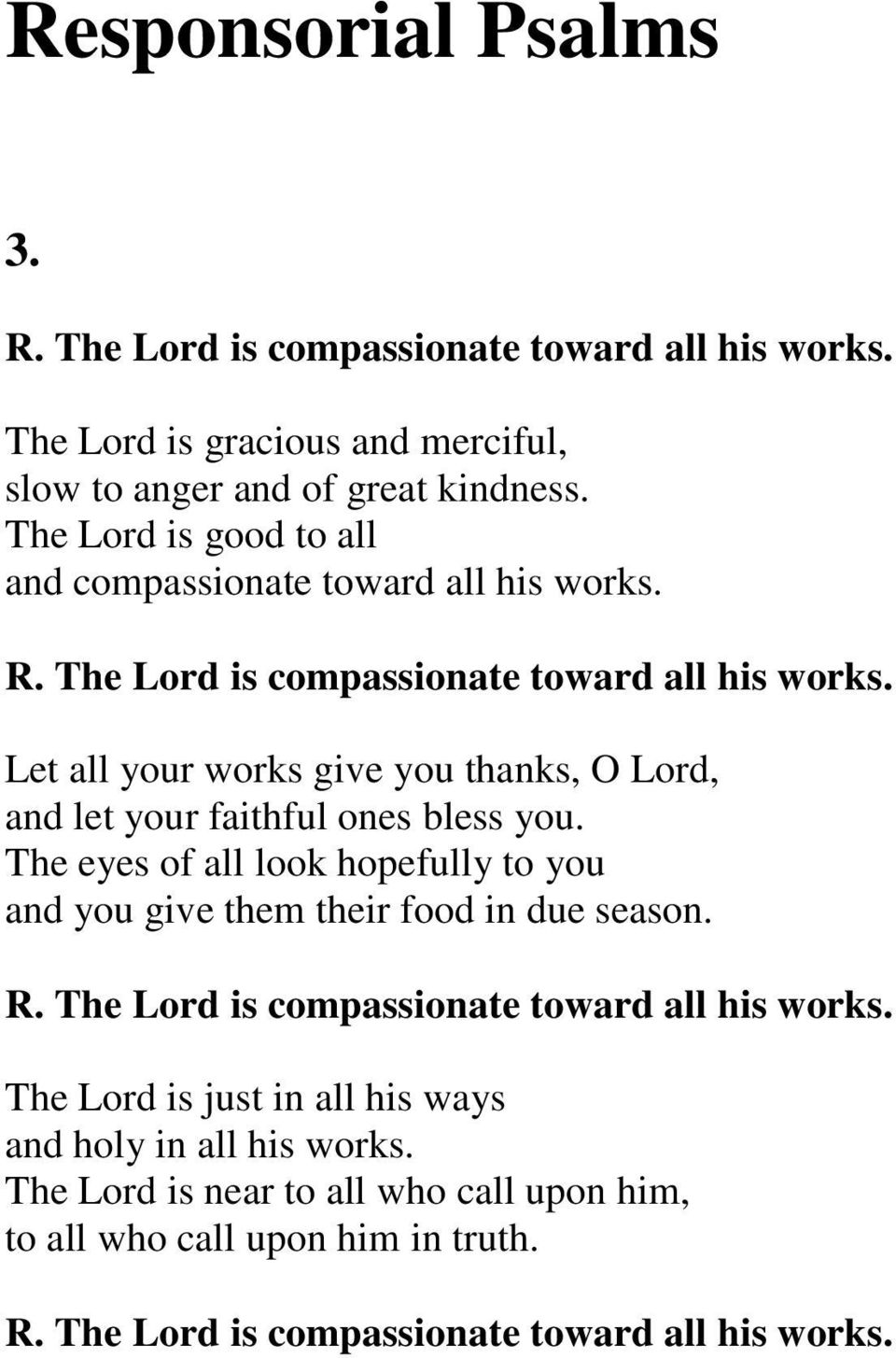 Let all your works give you thanks, O Lord, and let your faithful ones bless you. The eyes of all look hopefully to you and you give them their food in due season. R.