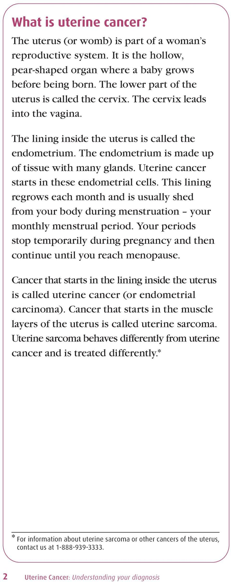 Uterine cancer starts in these endometrial cells. This lining regrows each month and is usually shed from your body during menstruation your monthly menstrual period.