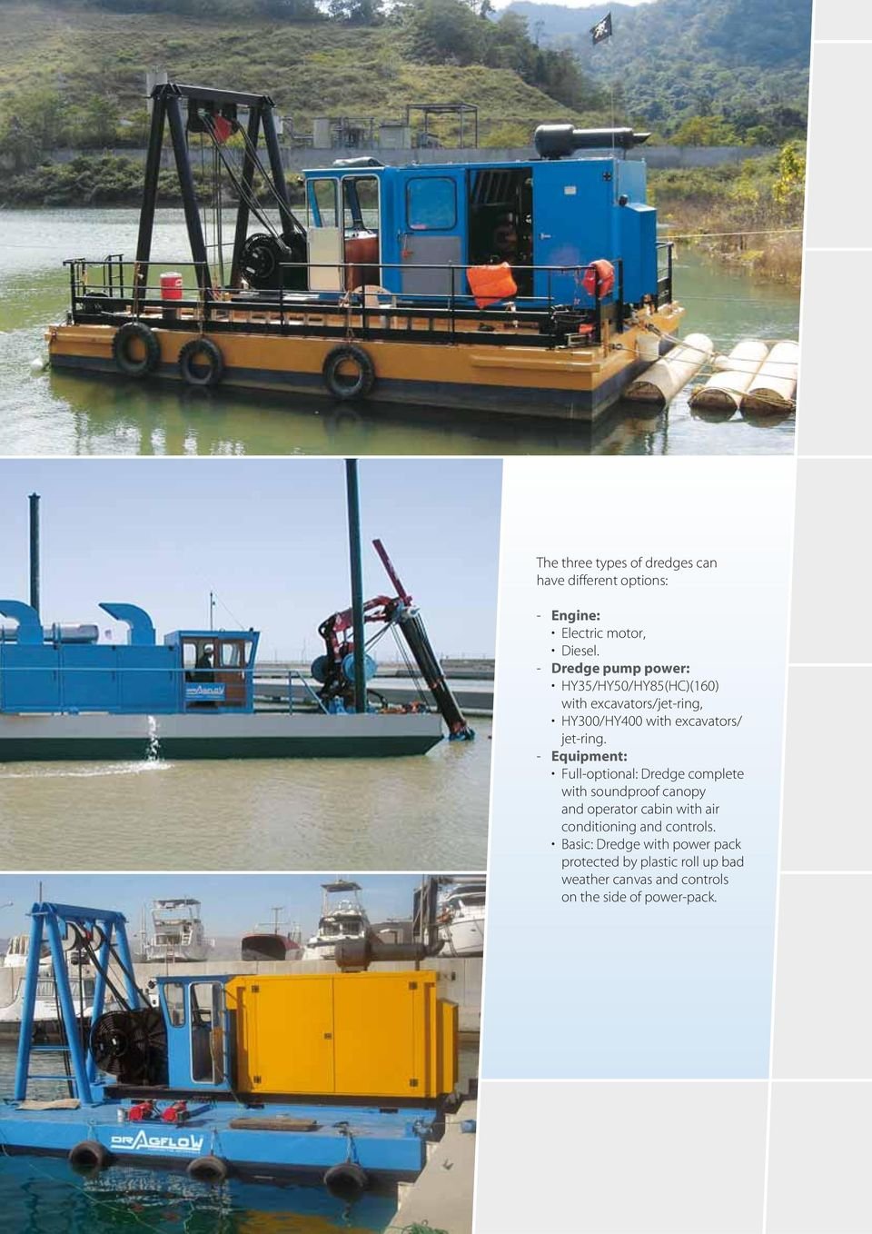 - Equipment: Full-optional: Dredge complete with soundproof canopy and operator cabin with air conditioning