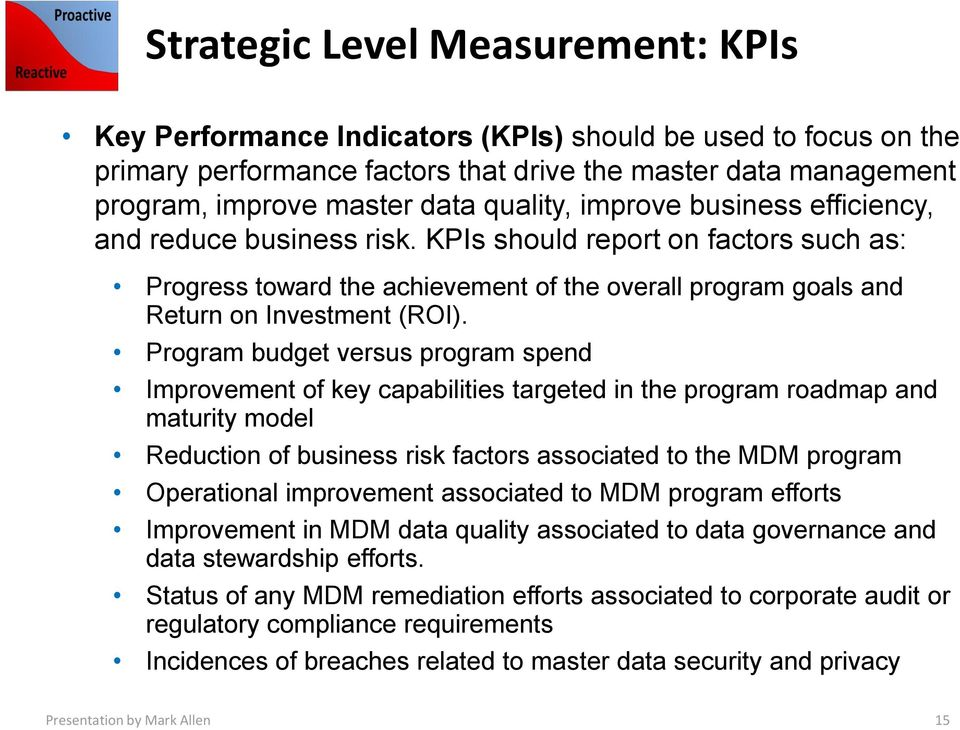 Program budget versus program spend Improvement of key capabilities targeted in the program roadmap and maturity model Reduction of business risk factors associated to the MDM program Operational