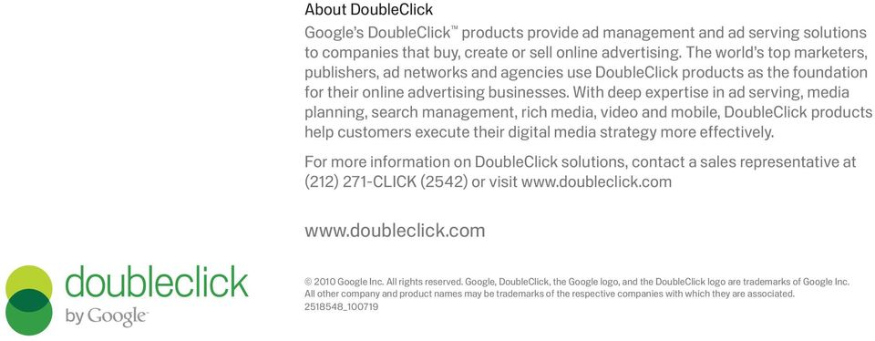 With deep expertise in ad serving, media planning, search management, rich media, video and mobile, DoubleClick products help customers execute their digital media strategy more effectively.