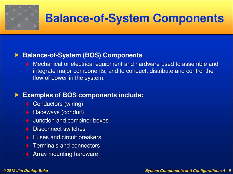Examples of BOS components include: Conductors (wiring) Raceways (conduit) Junction and combiner boxes Disconnect switches