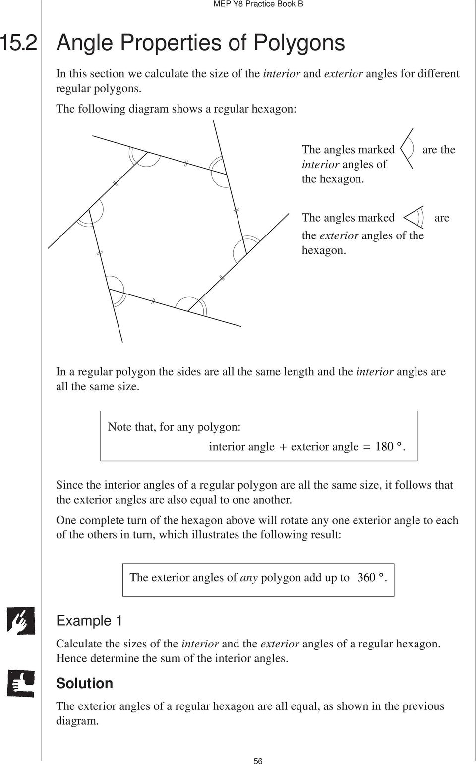 are In a regular polygon the sides are all the same length and the interior angles are all the same size. Note that, for any polygon: interior angle + exterior angle = 180.