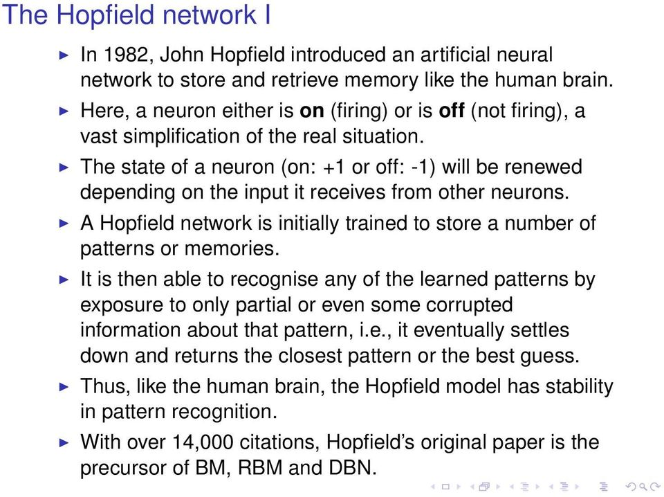 The state of a neuron (on: +1 or off: -1) will be renewed depending on the input it receives from other neurons. A Hopfield network is initially trained to store a number of patterns or memories.
