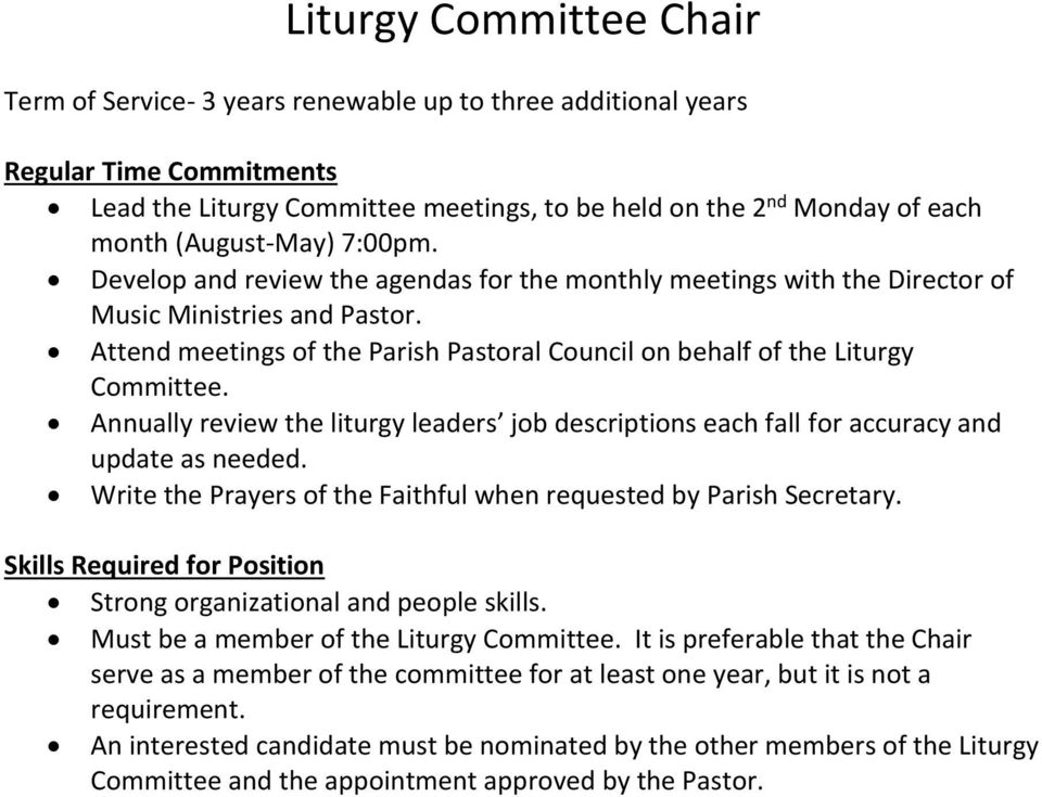Attend meetings of the Parish Pastoral Council on behalf of the Liturgy Committee. Annually review the liturgy leaders job descriptions each fall for accuracy and update as needed.