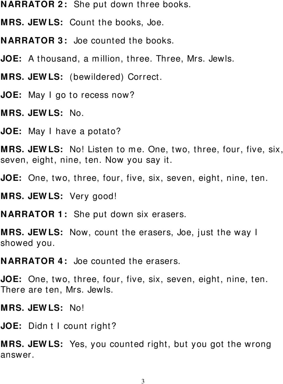 JOE: One, two, three, four, five, six, seven, eight, nine, ten. MRS. JEWLS: Very good! NARRATOR 1: She put down six erasers. MRS. JEWLS: Now, count the erasers, Joe, just the way I showed you.