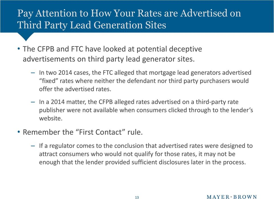 In a 2014 matter, the CFPB alleged rates advertised on a third-party rate publisher were not available when consumers clicked through to the lender s website. Remember the First Contact rule.