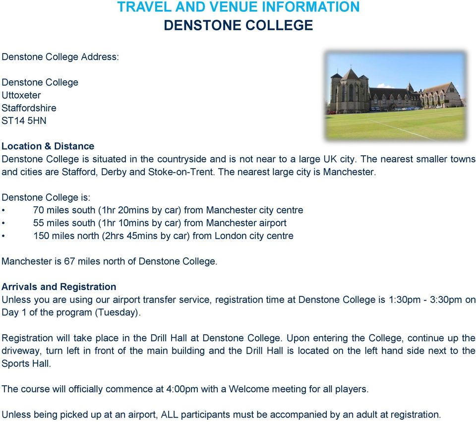 Denstone College is: 70 miles south (1hr 20mins by car) from Manchester city centre 55 miles south (1hr 10mins by car) from Manchester airport 150 miles north (2hrs 45mins by car) from London city