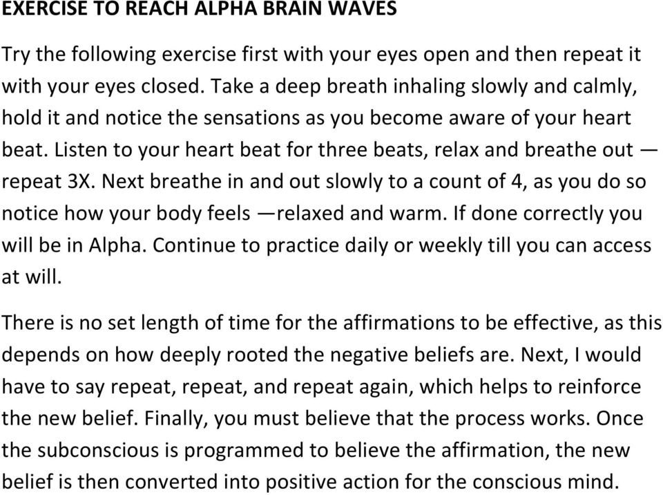 Next breathe in and out slowly to a count of 4, as you do so notice how your body feels relaxed and warm. If done correctly you will be in Alpha.