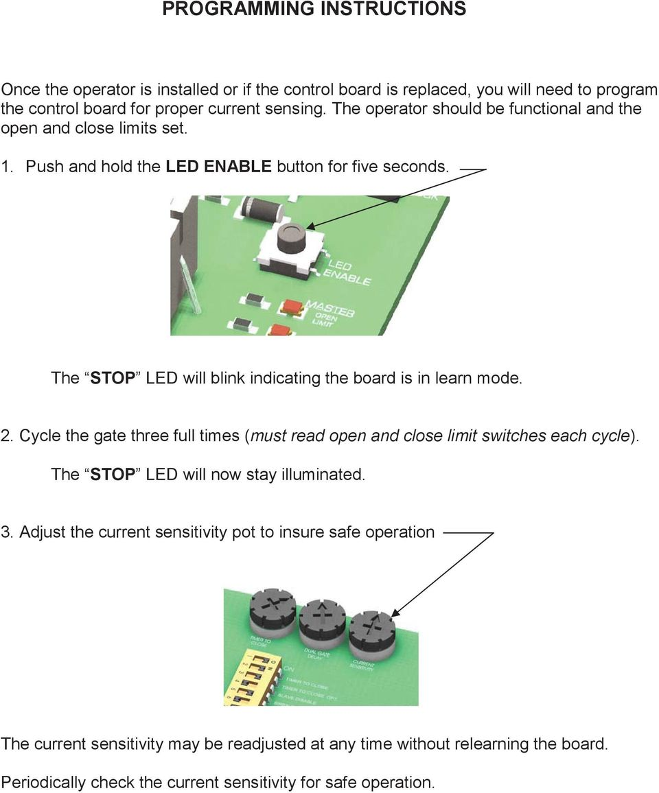 The STOP LED will blink indicating the board is in learn mode. 2. Cycle the gate three full times (must read open and close limit switches each cycle).
