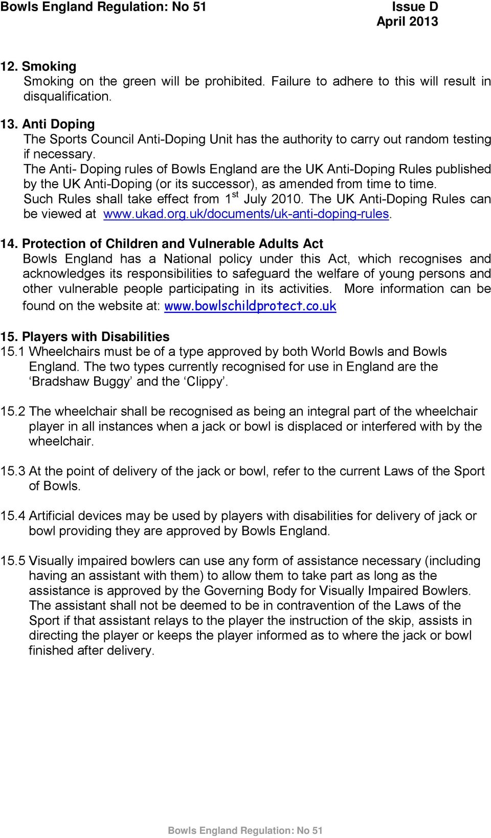 The Anti- Doping rules of Bowls England are the UK Anti-Doping Rules published by the UK Anti-Doping (or its successor), as amended from time to time. Such Rules shall take effect from 1 st July 2010.