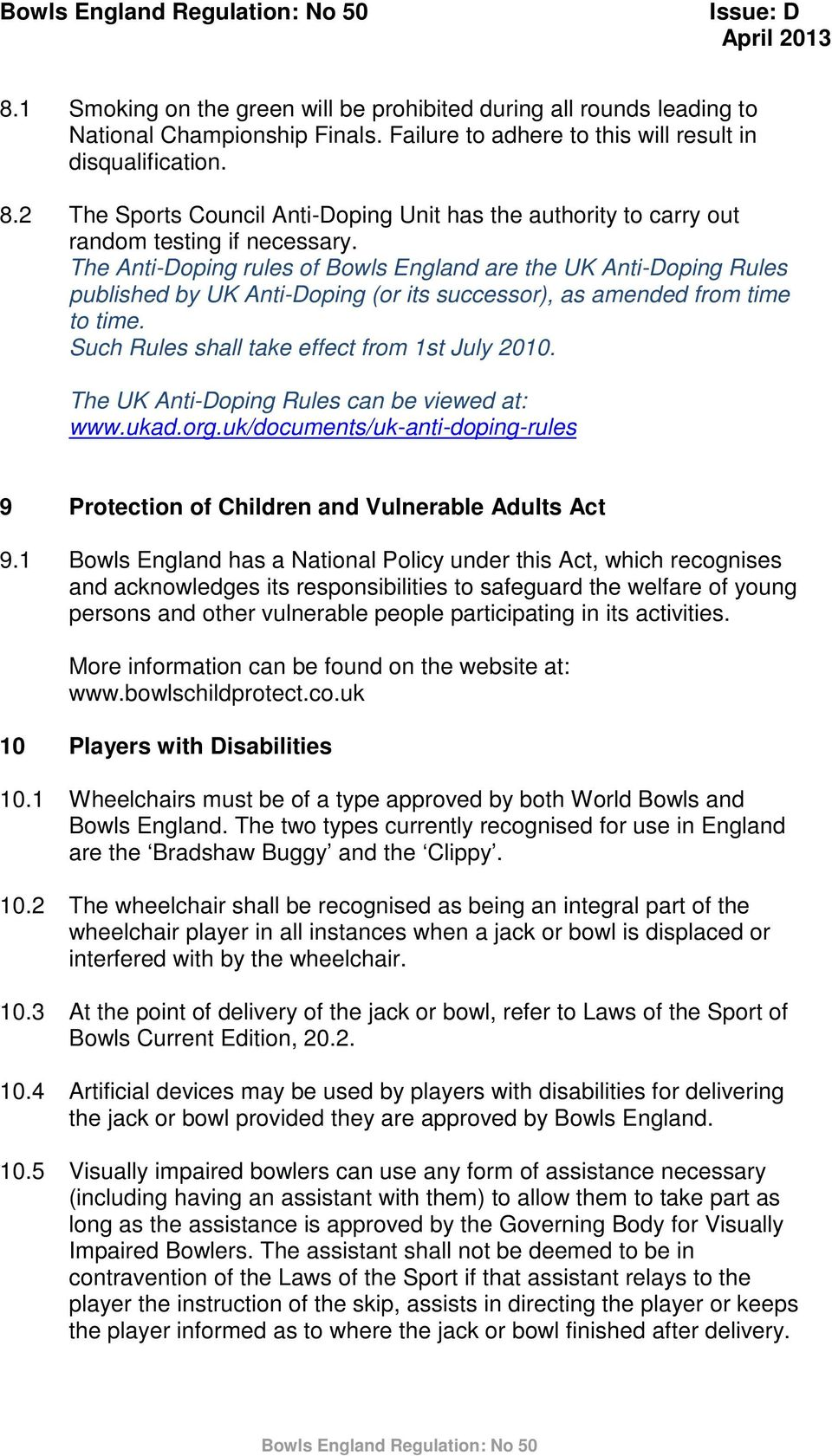 The Anti-Doping rules of Bowls England are the UK Anti-Doping Rules published by UK Anti-Doping (or its successor), as amended from time to time. Such Rules shall take effect from 1st July 2010.
