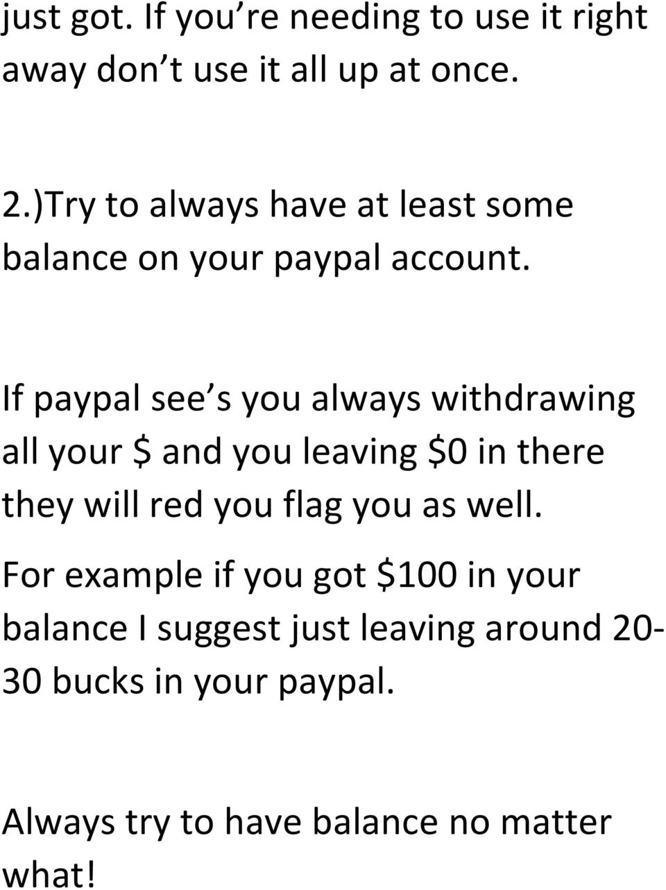 If paypal see s you always withdrawing all your $ and you leaving $0 in there they will red you flag