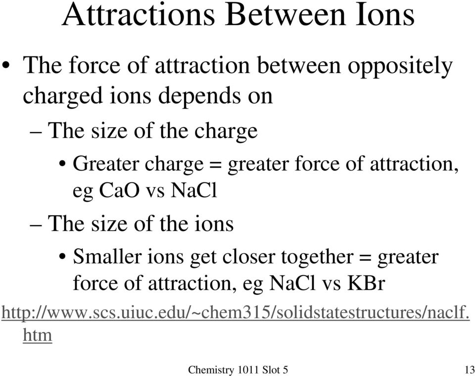size of the ions Smaller ions get closer together = greater force of attraction, eg NaCl vs