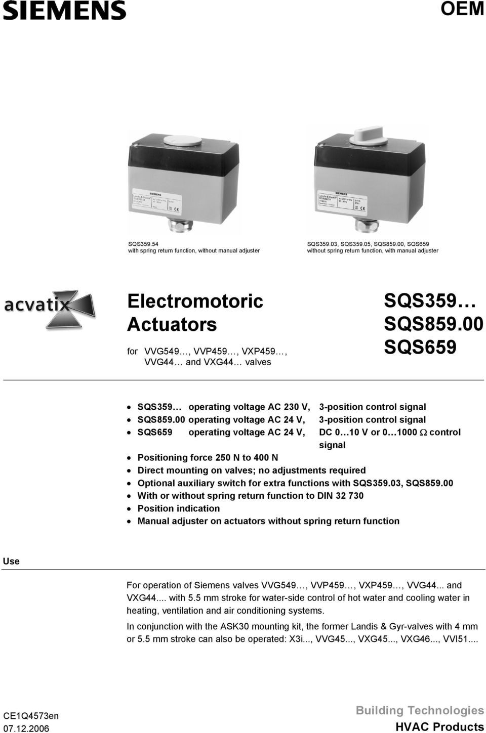 0 10 V or 0 1000 Ω control signal Positioning force 250 to 400 Direct mounting on valves; no adjustments required Optional auxiliary switch for extra functions with SQS35903, SQS85900 With or without