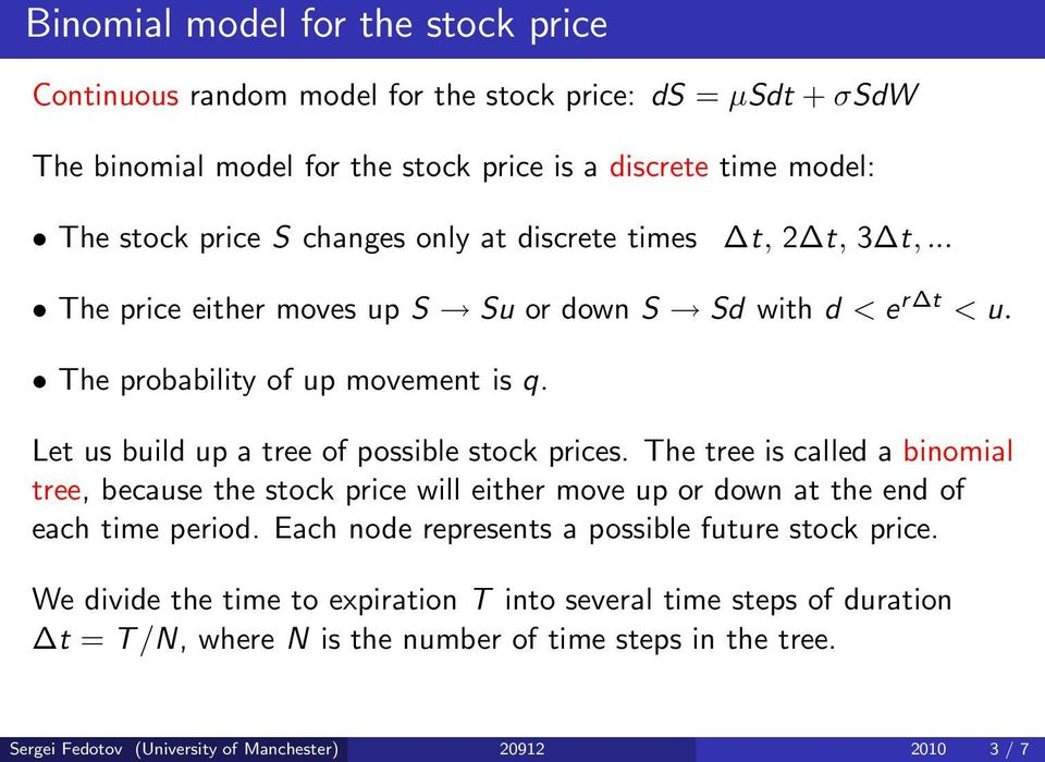 Let us build up a tree of possible stock prices. The tree is called a binomial tree, because the stock price will either move up or down at the end of each time period.