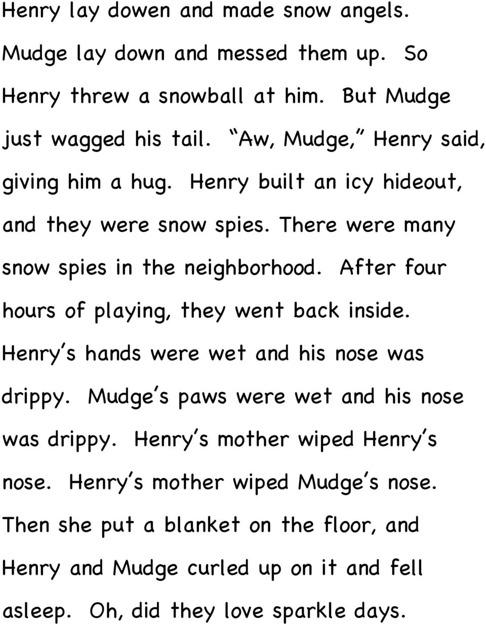 After four hours of playing, they went back inside. Henry s hands were wet and his nose was drippy. Mudge s paws were wet and his nose was drippy.