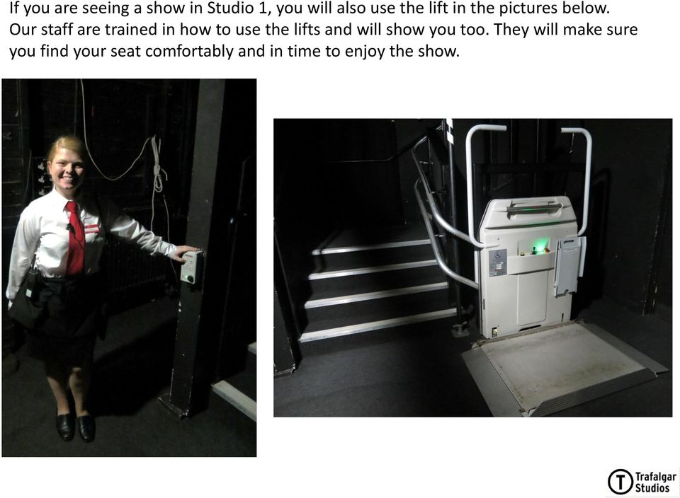 Our staff are trained in how to use the lifts and will show