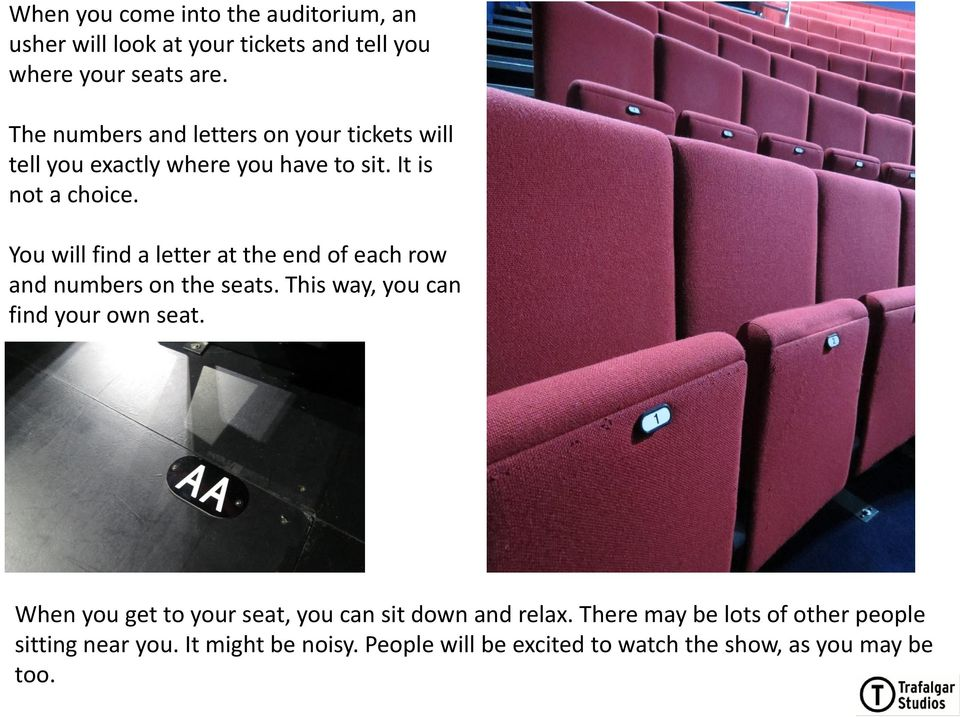 You will find a letter at the end of each row and numbers on the seats. This way, you can find your own seat.