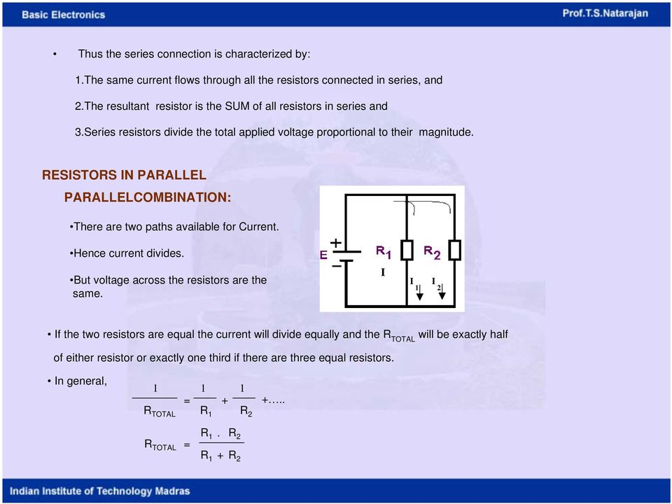 RESISTORS IN PARALLEL PARALLELCOMBINATION: There are two paths available for Current. Hence current divides. But voltage across the resistors are the same.
