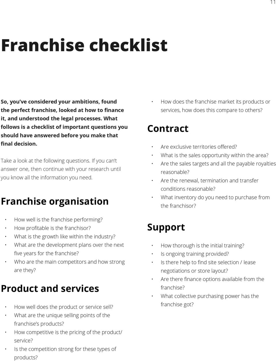 If you can t answer one, then continue with your research until you know all the information you need. Franchise organisation How well is the franchise performing? How profitable is the franchisor?