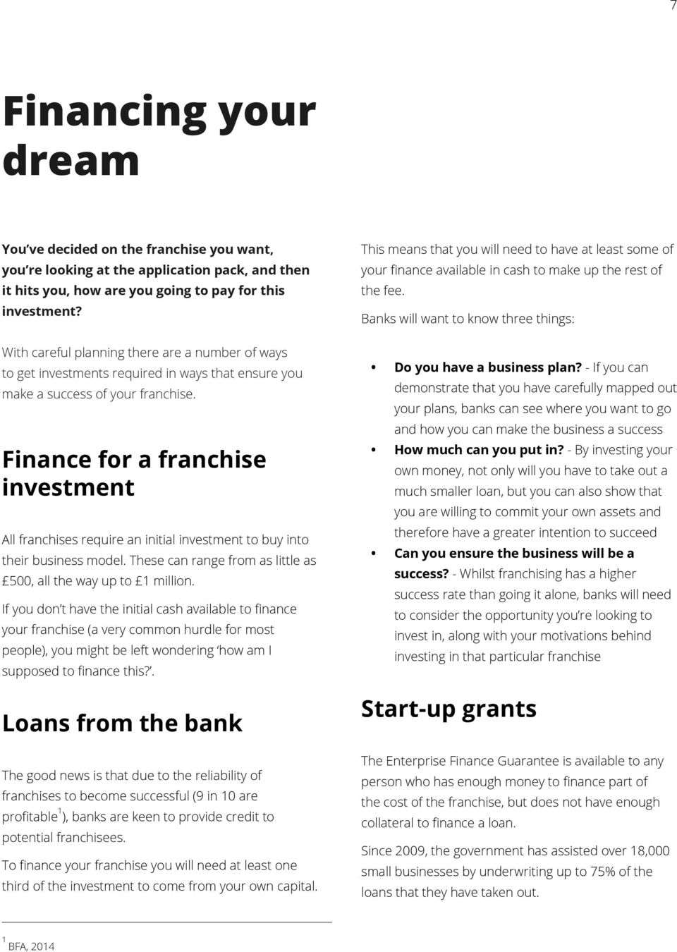 Finance for a franchise investment All franchises require an initial investment to buy into their business model. These can range from as little as 500, all the way up to 1 million.