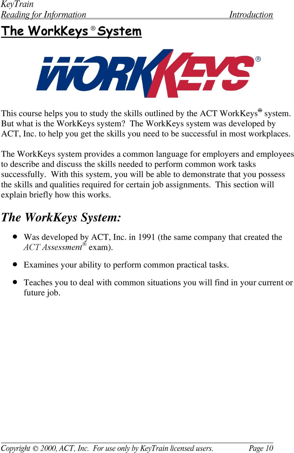 The WorkKeys system provides a common language for employers and employees to describe and discuss the skills needed to perform common work tasks successfully.