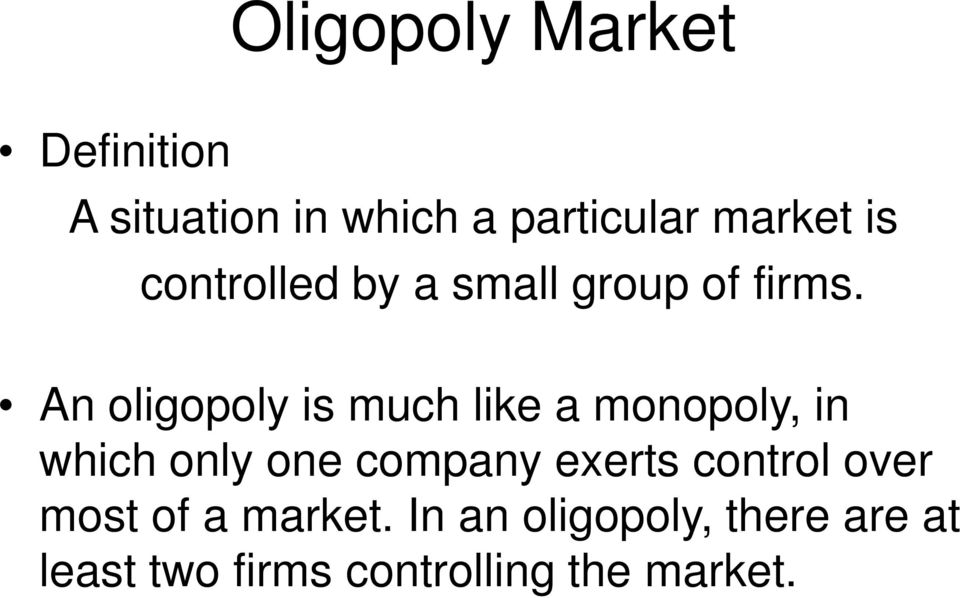 An oligopoly is much like a monopoly, in which only one company exerts