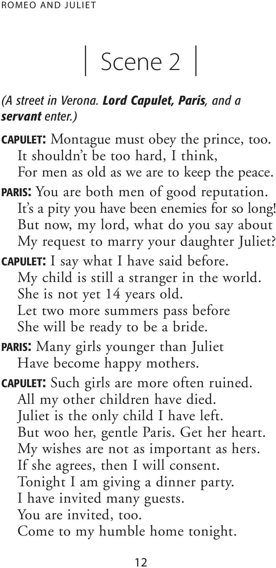 But now, my lord, what do you say about My request to marry your daughter Juliet? CAPULET: I say what I have said before. My child is still a stranger in the world. She is not yet 14 years old.