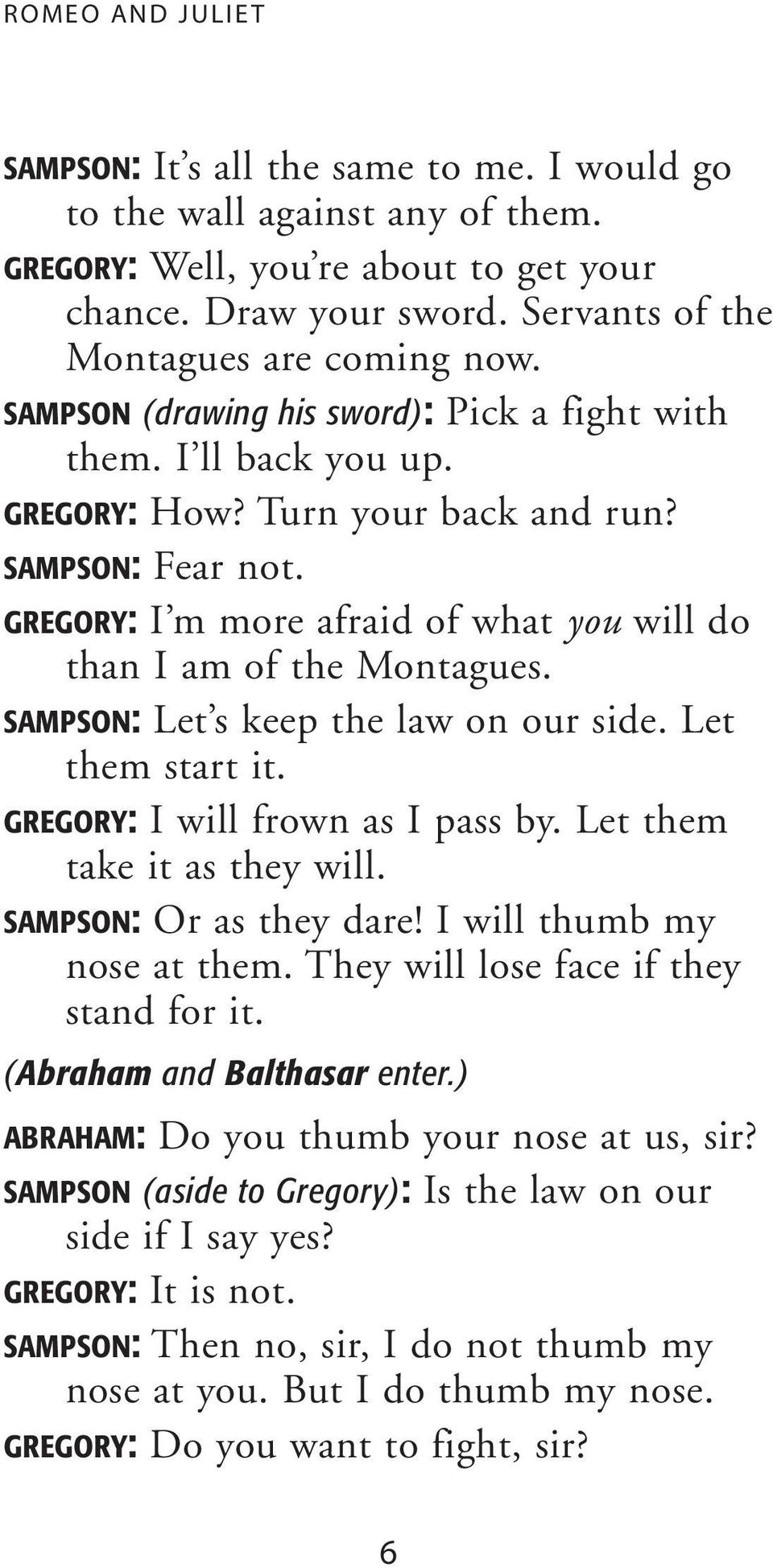 GREGORY: I m more afraid of what you will do than I am of the Montagues. SAMPSON: Let s keep the law on our side. Let them start it. GREGORY: I will frown as I pass by. Let them take it as they will.