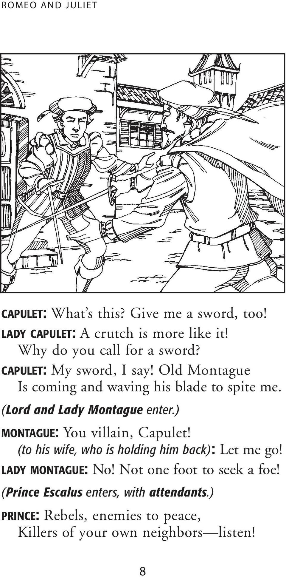 (Lord and Lady Montague enter.) MONTAGUE: You villain, Capulet! (to his wife, who is holding him back): Let me go!