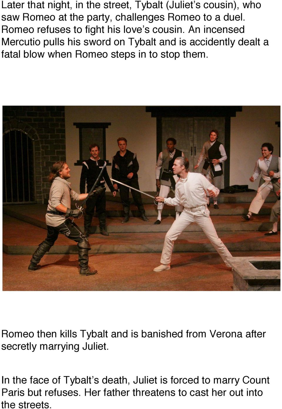 An incensed Mercutio pulls his sword on Tybalt and is accidently dealt a fatal blow when Romeo steps in to stop them.
