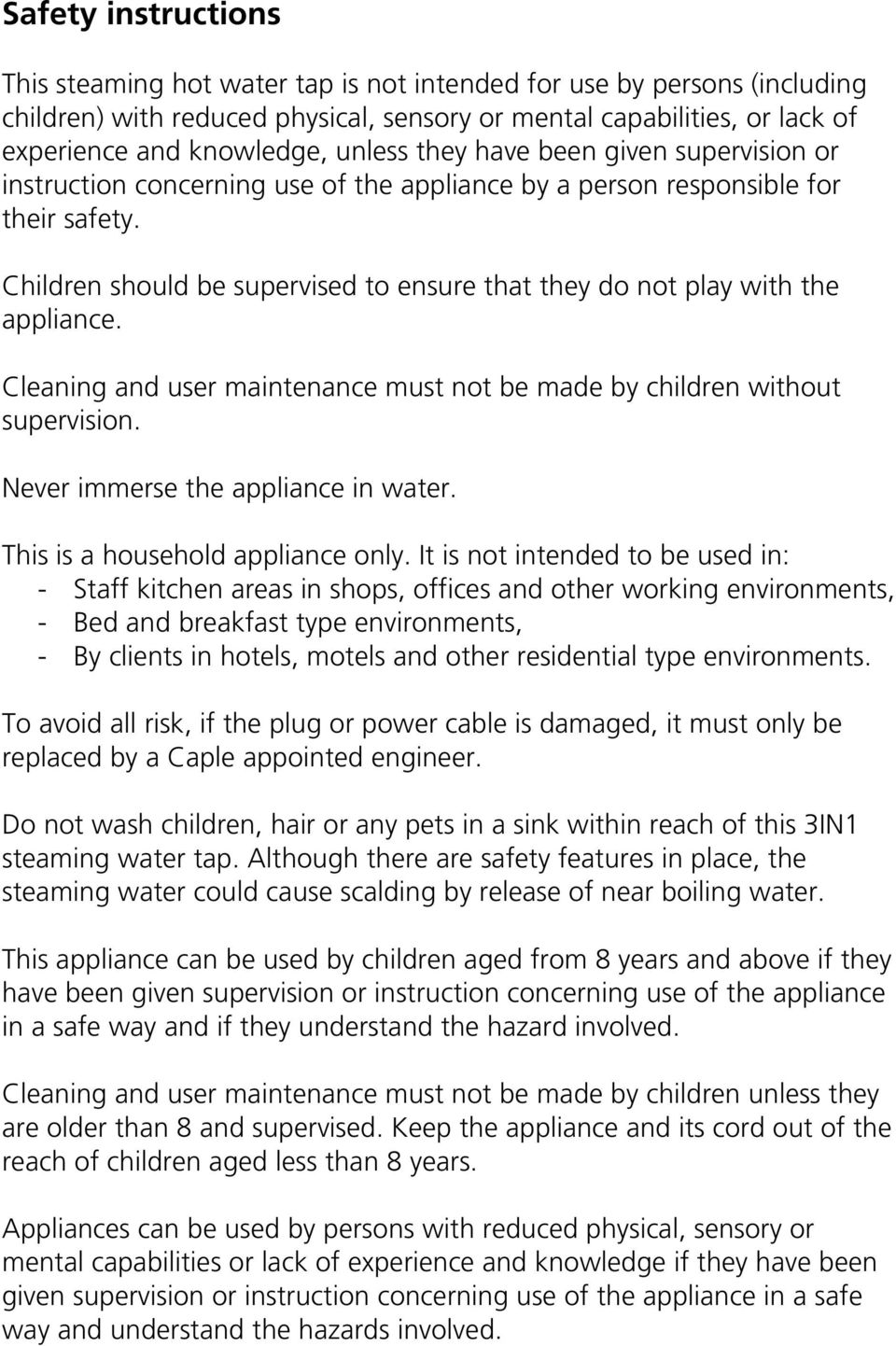 Children should be supervised to ensure that they do not play with the appliance. Cleaning and user maintenance must not be made by children without supervision. Never immerse the appliance in water.