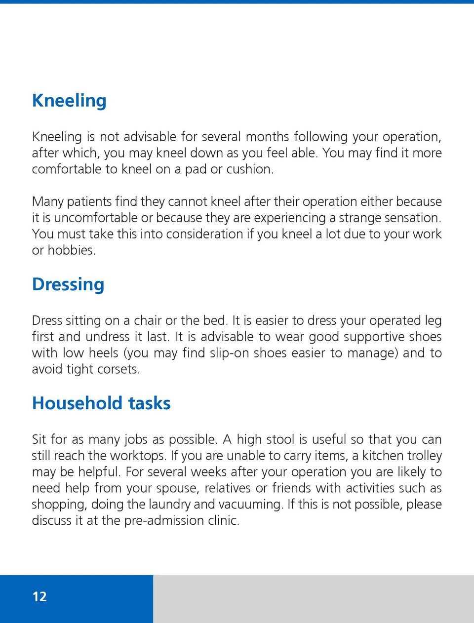 You must take this into consideration if you kneel a lot due to your work or hobbies. Dressing Dress sitting on a chair or the bed. It is easier to dress your operated leg first and undress it last.