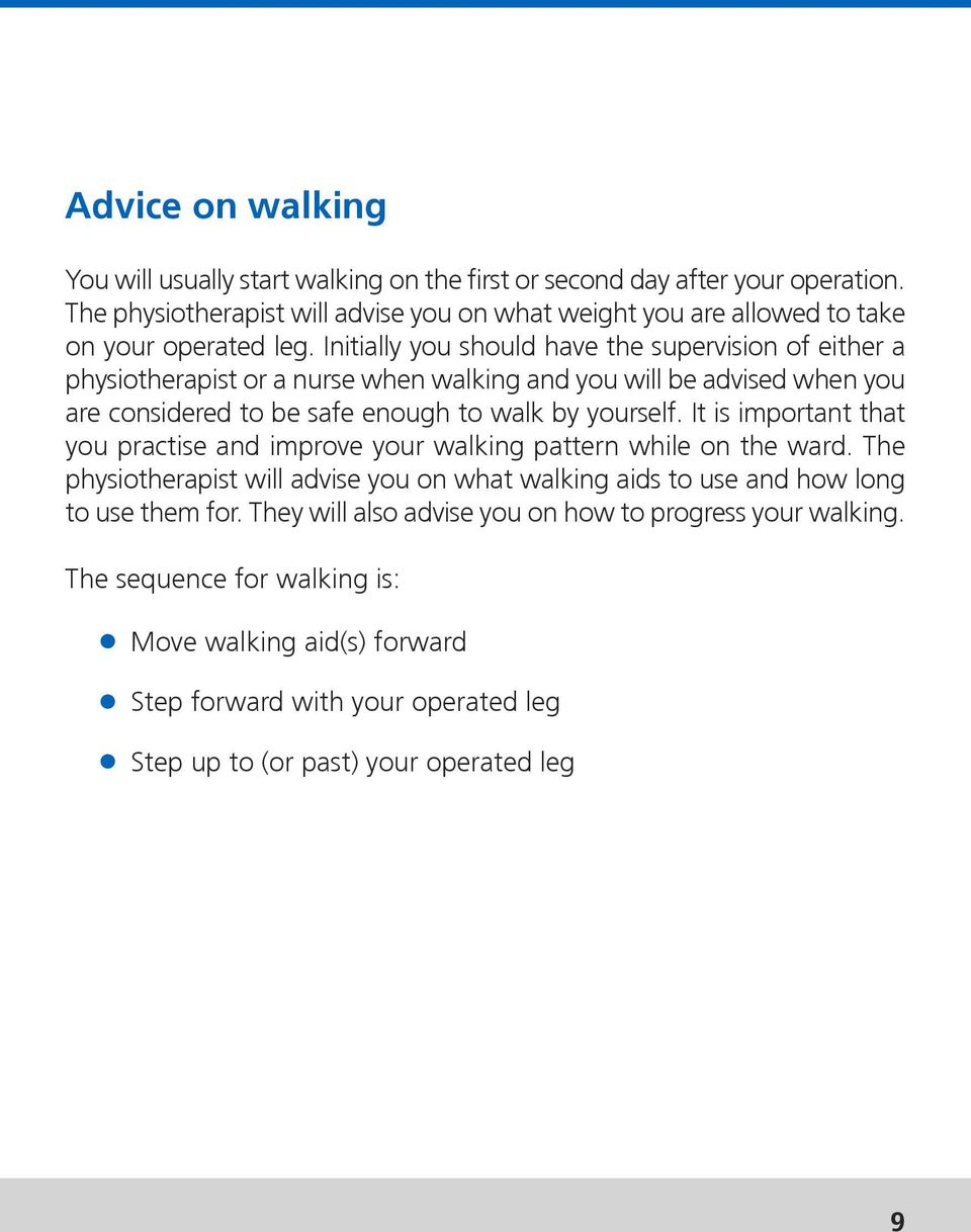 Initially you should have the supervision of either a physiotherapist or a nurse when walking and you will be advised when you are considered to be safe enough to walk by yourself.