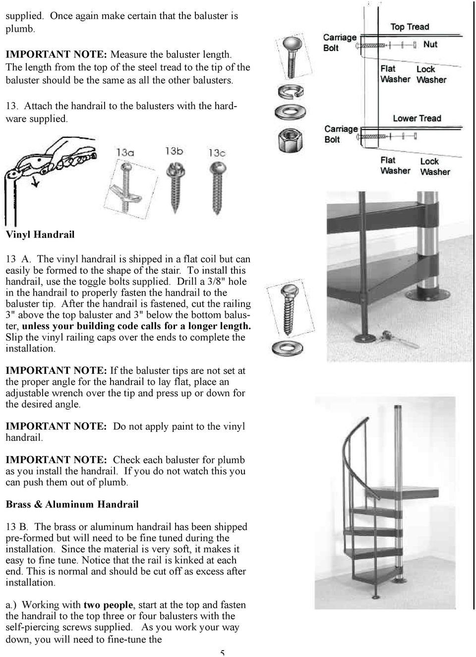Vinyl Handrail 13 A. The vinyl handrail is shipped in a flat coil but can easily be formed to the shape of the stair. To install this handrail, use the toggle bolts supplied.