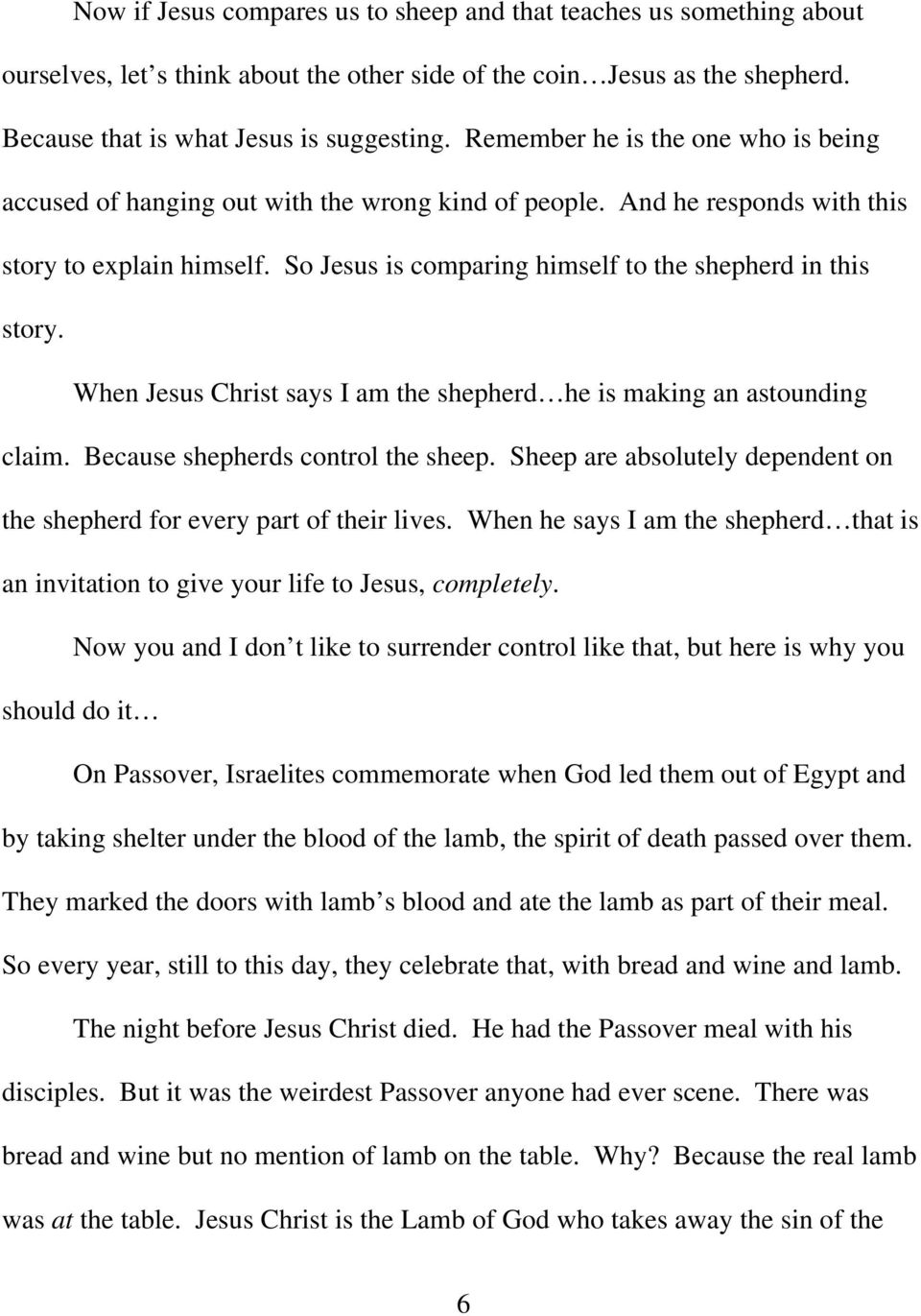 So Jesus is comparing himself to the shepherd in this story. When Jesus Christ says I am the shepherd he is making an astounding claim. Because shepherds control the sheep.