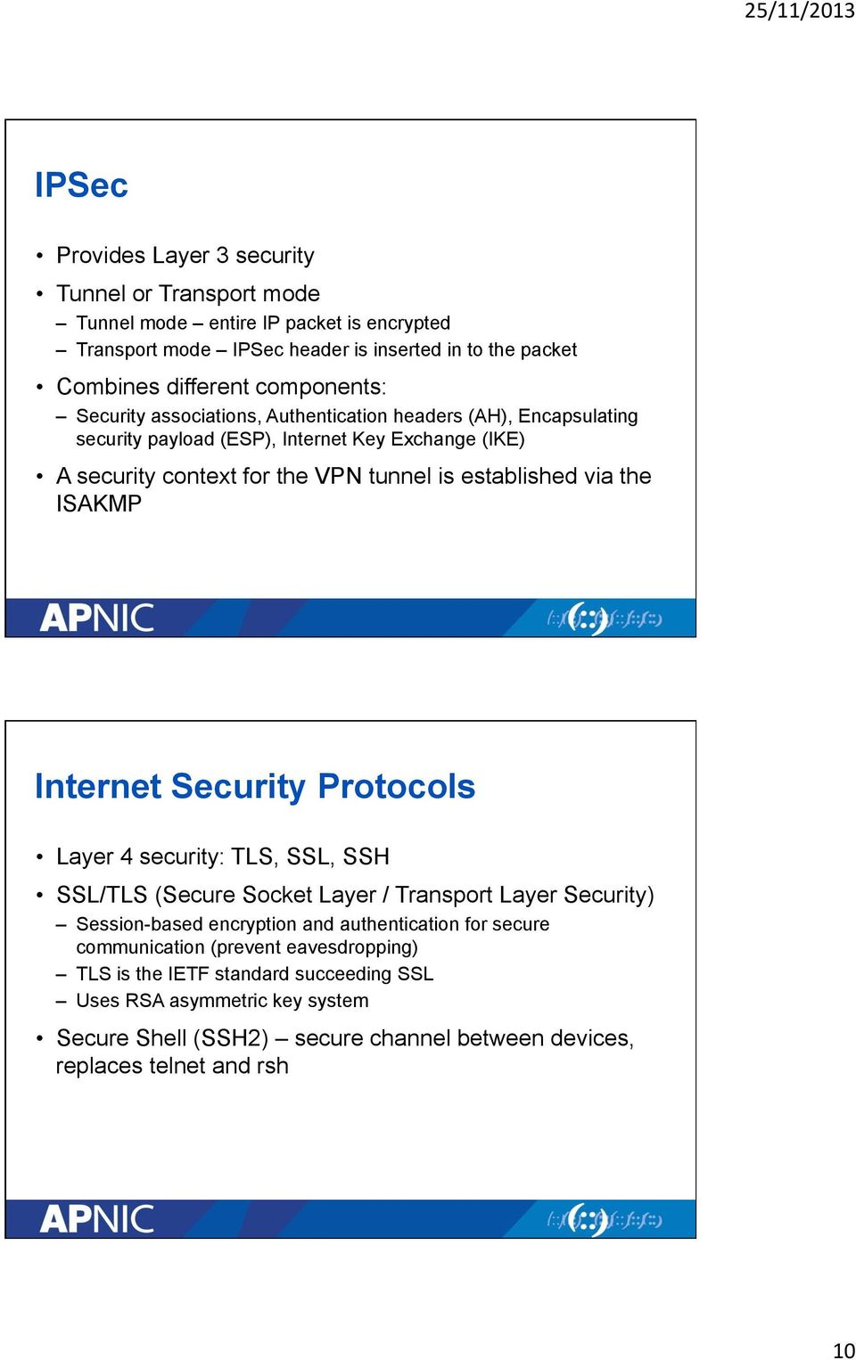 via the ISAKMP Internet Security Protocols Layer 4 security: TLS, SSL, SSH SSL/TLS (Secure Socket Layer / Transport Layer Security) Session-based encryption and authentication for