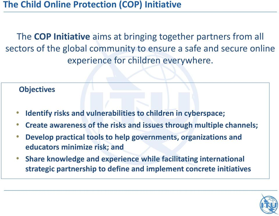 Objectives Identify risks and vulnerabilities to children in cyberspace; Create awareness of the risks and issues through multiple channels;