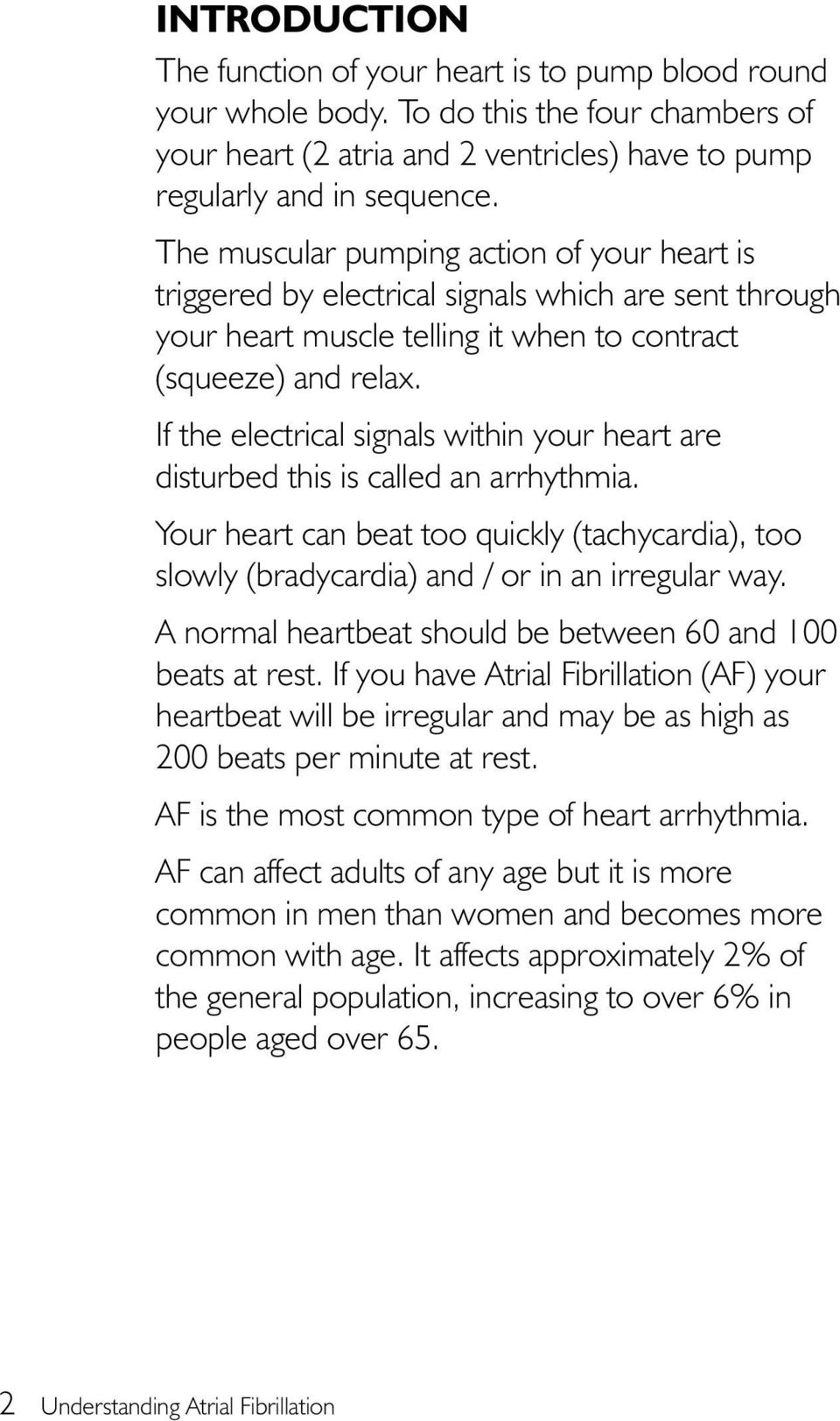 If the electrical signals within your heart are disturbed this is called an arrhythmia. Your heart can beat too quickly (tachycardia), too slowly (bradycardia) and / or in an irregular way.