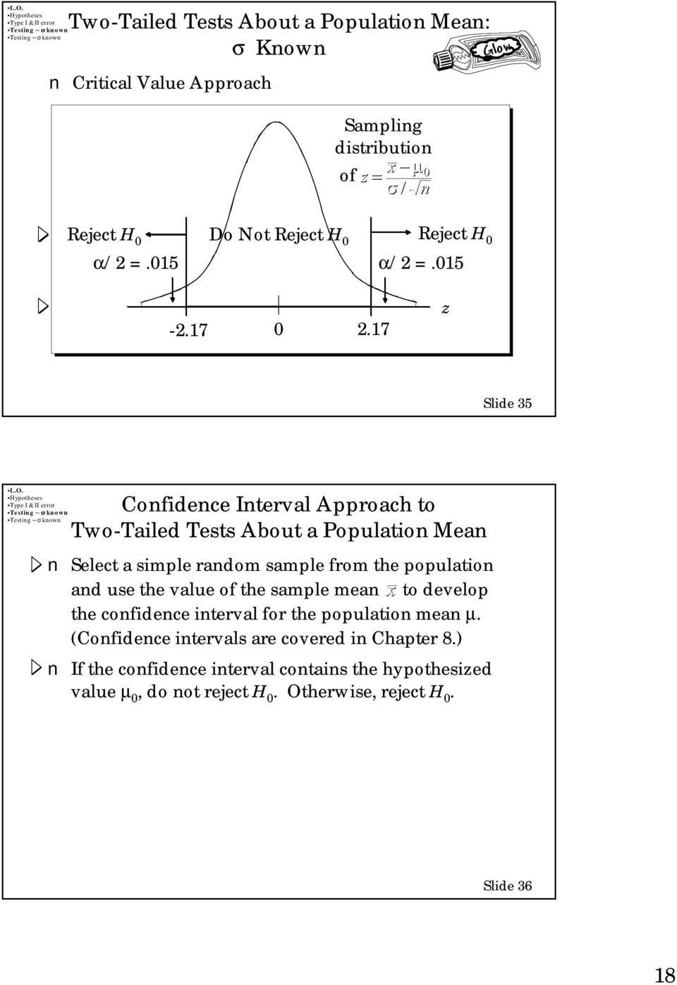 17 z Slide 35 Confidence Interval Approach to Two-Tailed Tests About a Population Mean Select a simple random sample from the population and