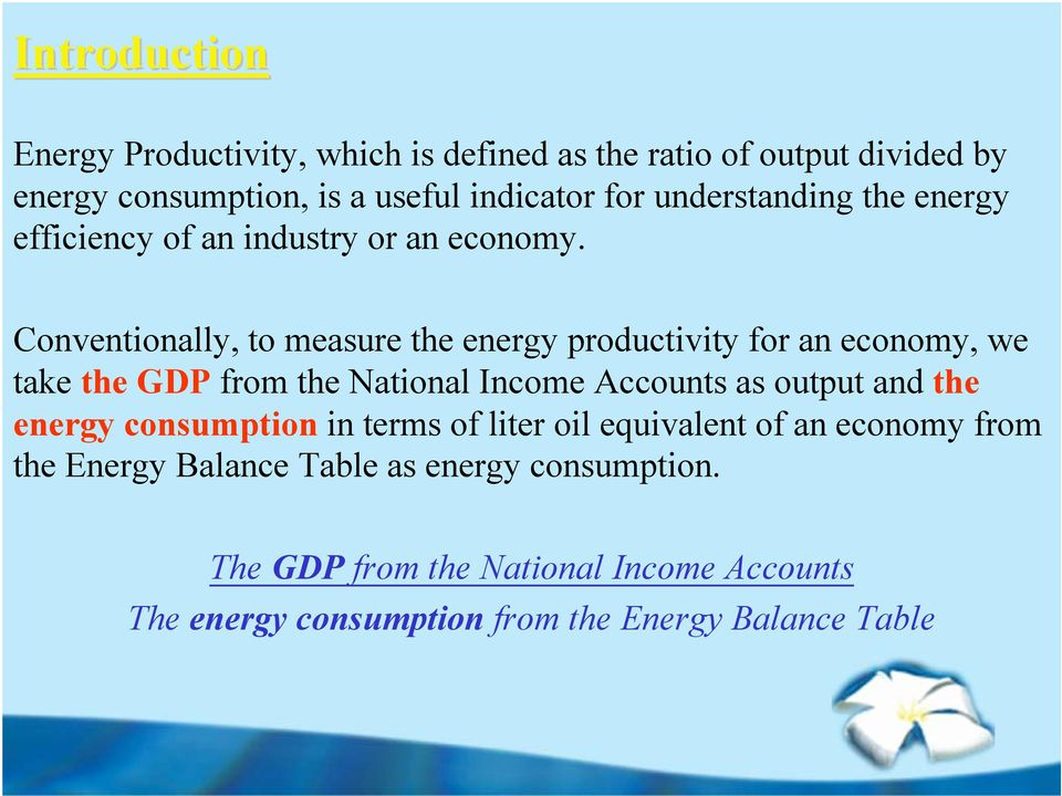 Conventionally, to measure the energy productivity for an economy, we take the GDP from the National Income ccounts as output and the