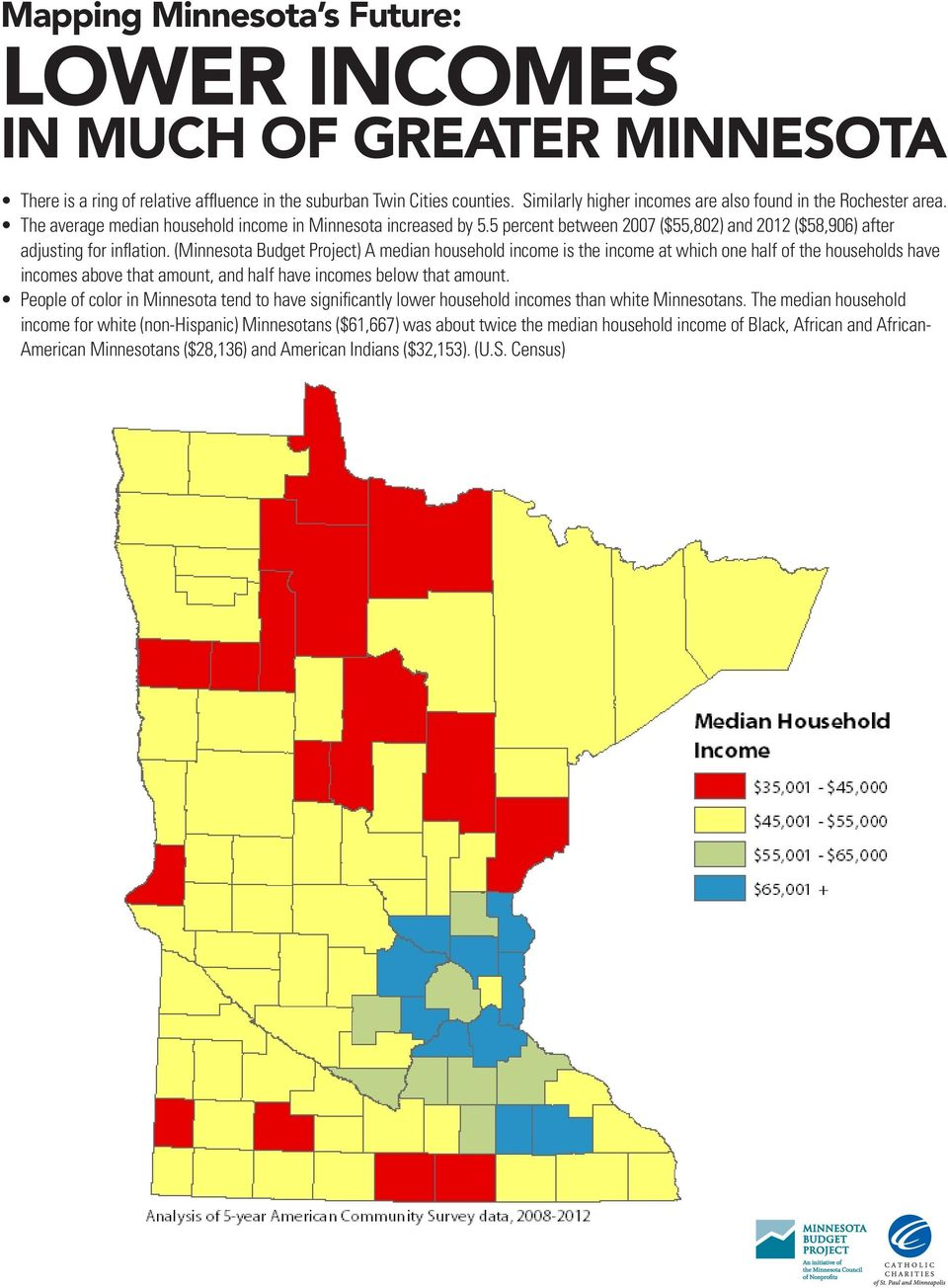 (Minnesota Budget Project) A median household income is the income at which one half of the households have incomes above that amount, and half have incomes below that amount.