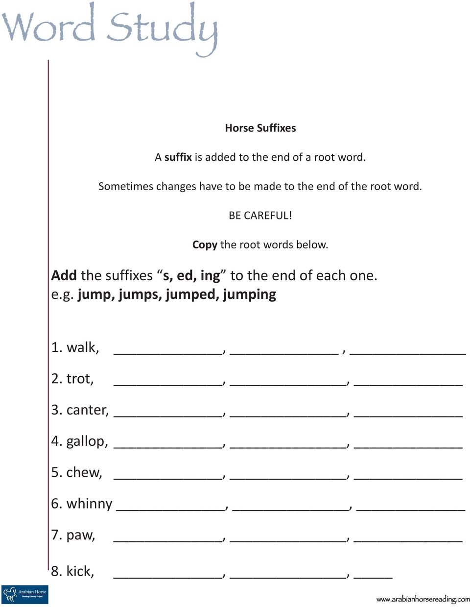 Copy the root words below. Add the suffixes s, ed, ing to the end of each one. e.g. jump, jumps, jumped, jumping 1.