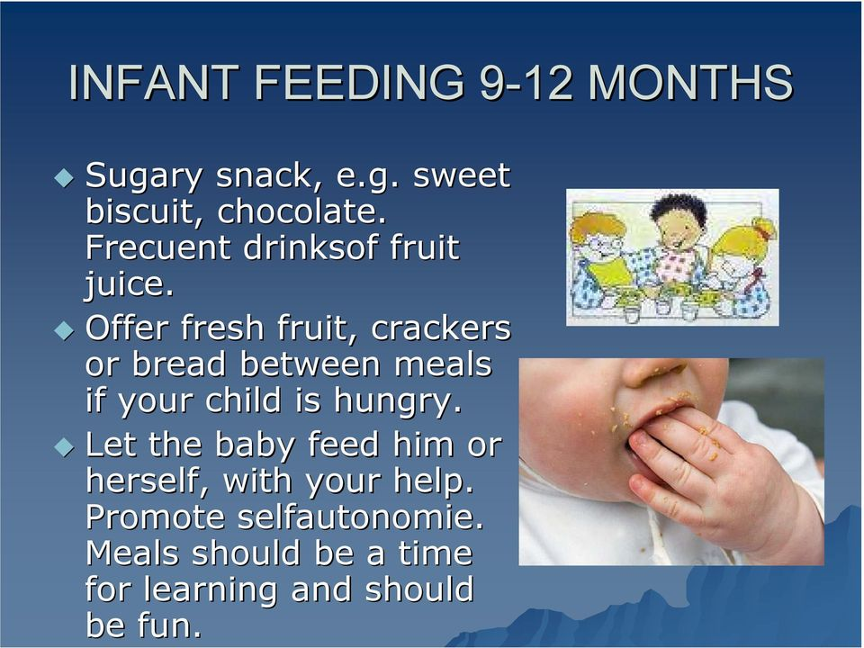 Offer fresh fruit, crackers or bread between meals if your child is hungry.