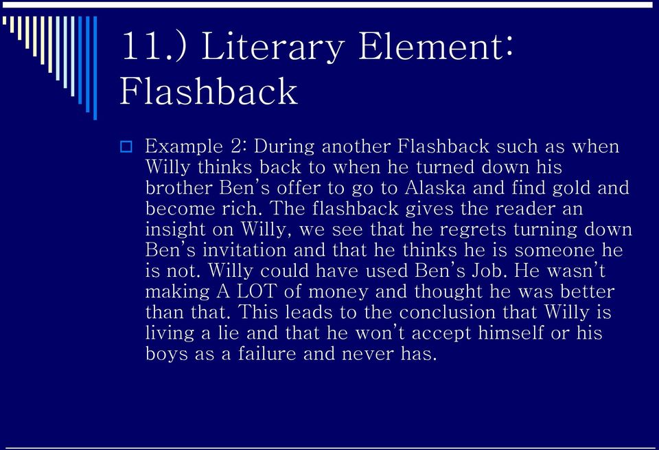 The flashback gives the reader an insight on Willy, we see that he regrets turning down Ben s invitation and that he thinks he is someone he is