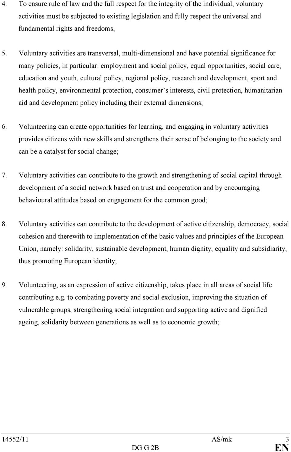 Voluntary activities are transversal, multi-dimensional and have potential significance for many policies, in particular: employment and social policy, equal opportunities, social care, education and